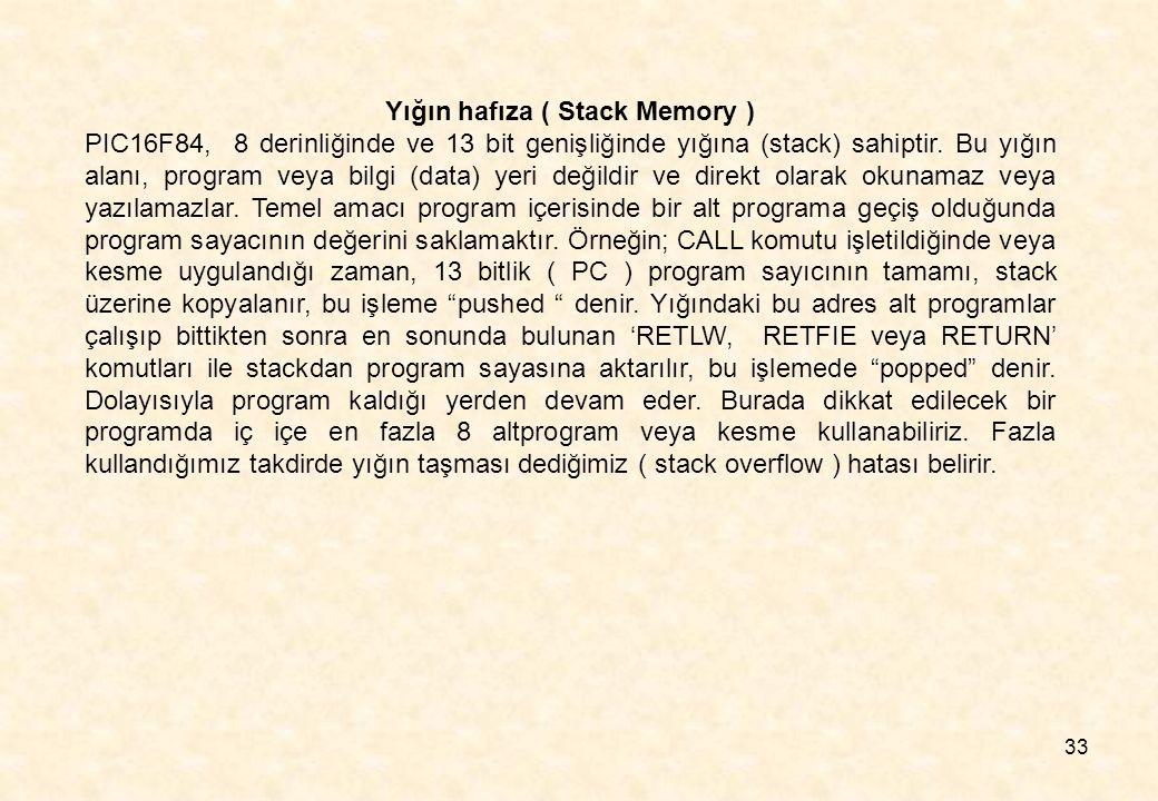 33 Yığın hafıza ( Stack Memory ) PIC16F84, 8 derinliğinde ve 13 bit genişliğinde yığına (stack) sahiptir. Bu yığın alanı, program veya bilgi (data) ye