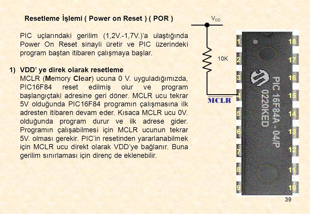 39 Resetleme İşlemi ( Power on Reset ) ( POR ) PIC uçlarındaki gerilim (1,2V.-1,7V.)'a ulaştığında Power On Reset sinayli üretir ve PIC üzerindeki pro