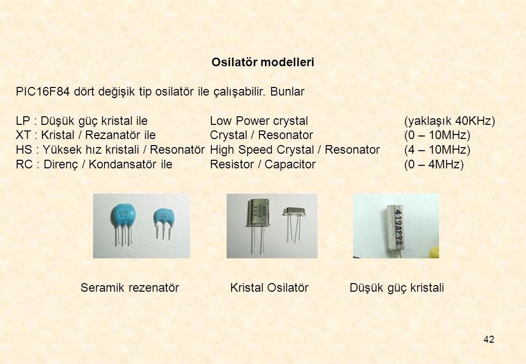 42 Osilatör modelleri PIC16F84 dört değişik tip osilatör ile çalışabilir. Bunlar LP : Düşük güç kristal ileLow Power crystal (yaklaşık 40KHz) XT : Kri