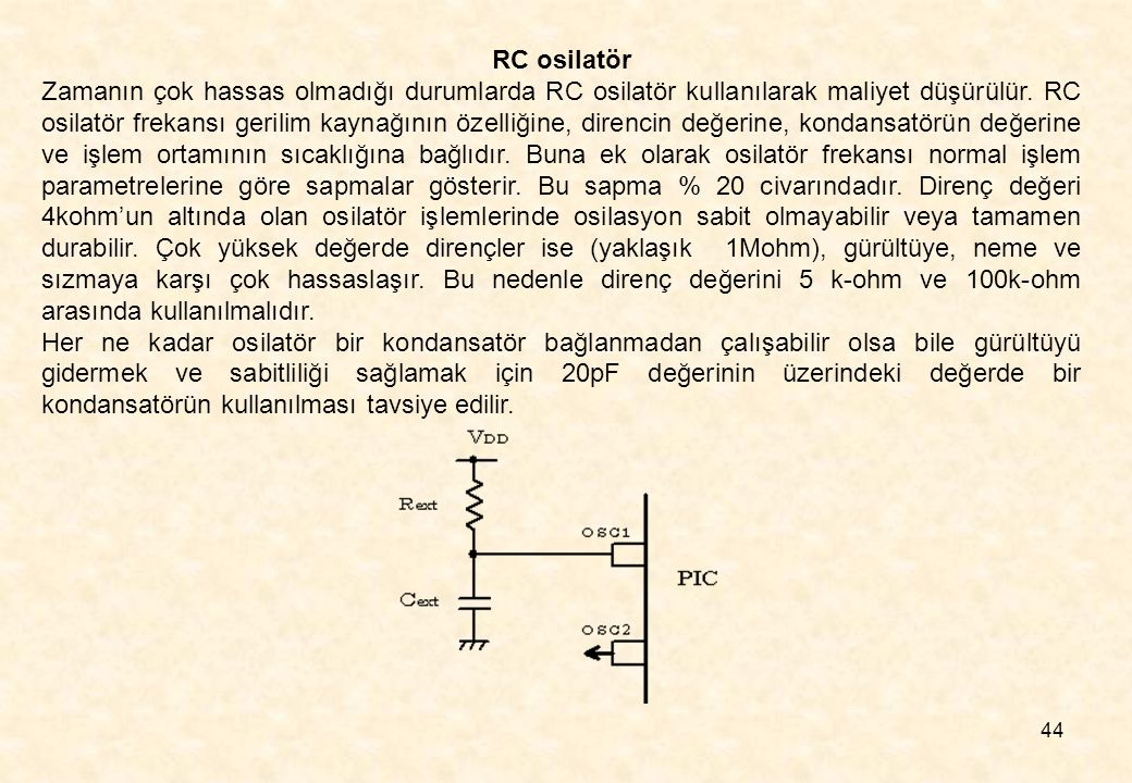 44 RC osilatör Zamanın çok hassas olmadığı durumlarda RC osilatör kullanılarak maliyet düşürülür. RC osilatör frekansı gerilim kaynağının özelliğine,