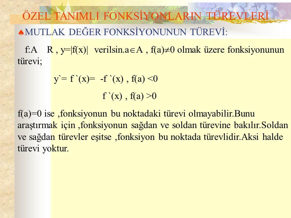 ÖZEL TANIMLI FONKSİYONLARIN TÜREVLERİ  MUTLAK DEĞER FONKSİYONUNUN TÜREVİ: f:A R, y=|f(x)| verilsin.a  A, f(a)  0 olmak üzere fonksiyonunun türevi; y`= f `(x)= -f `(x), f(a) <0 f `(x), f(a) >0 f(a)=0 ise,fonksiyonun bu noktadaki türevi olmayabilir.Bunu araştırmak için,fonksiyonun sağdan ve soldan türevine bakılır.Soldan ve sağdan türevler eşitse,fonksiyon bu noktada türevlidir.Aksi halde türevi yoktur.