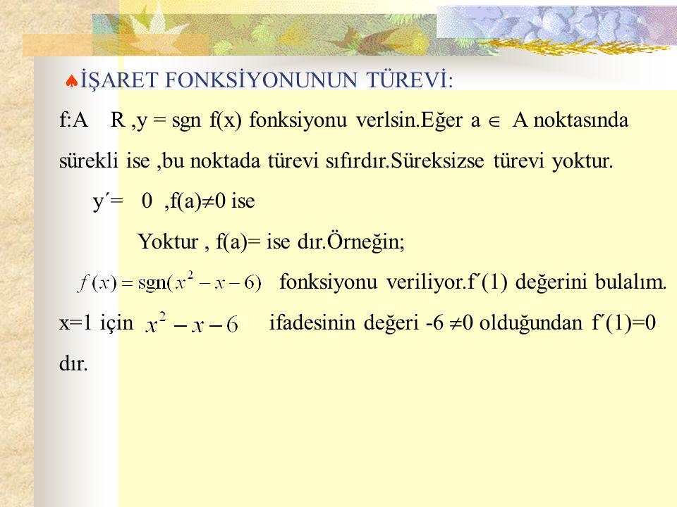  İŞARET FONKSİYONUNUN TÜREVİ: f:A R,y = sgn f(x) fonksiyonu verlsin.Eğer a  A noktasında sürekli ise,bu noktada türevi sıfırdır.Süreksizse türevi yo