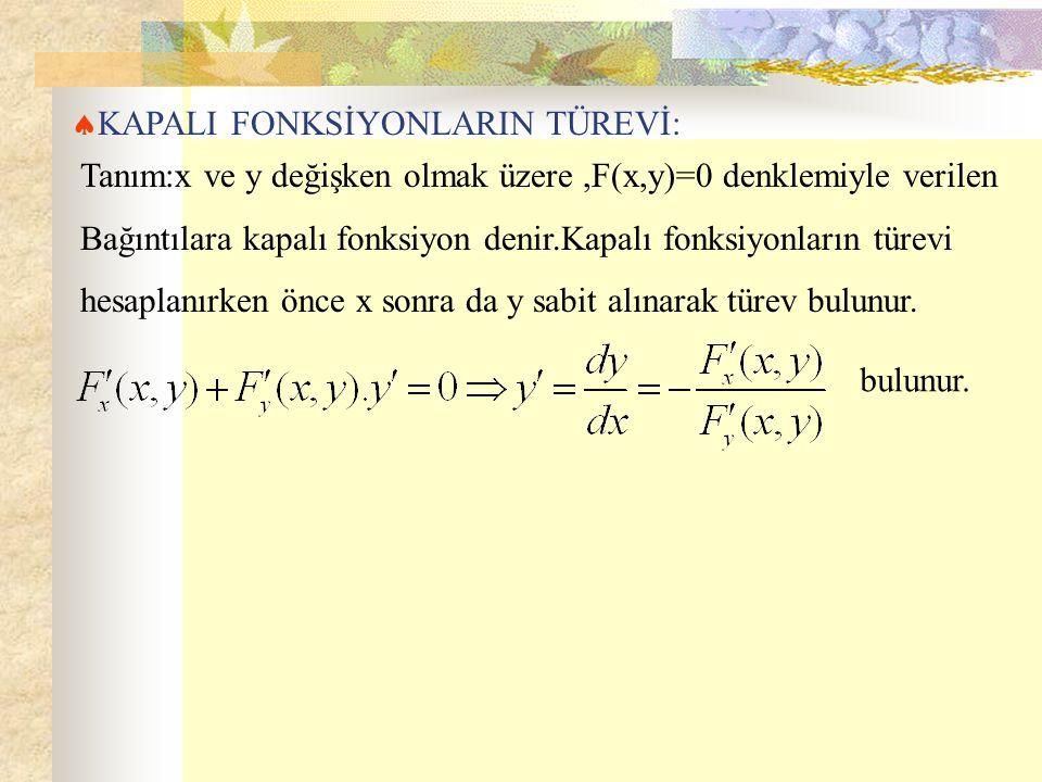  KAPALI FONKSİYONLARIN TÜREVİ: Tanım:x ve y değişken olmak üzere,F(x,y)=0 denklemiyle verilen Bağıntılara kapalı fonksiyon denir.Kapalı fonksiyonların türevi hesaplanırken önce x sonra da y sabit alınarak türev bulunur.