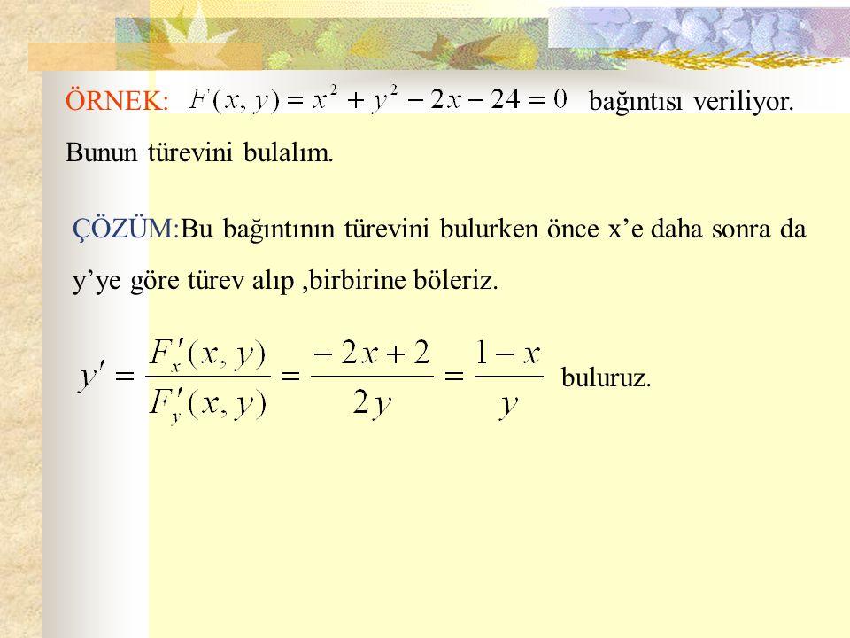 ÖRNEK: bağıntısı veriliyor. Bunun türevini bulalım. ÇÖZÜM:Bu bağıntının türevini bulurken önce x'e daha sonra da y'ye göre türev alıp,birbirine böleri
