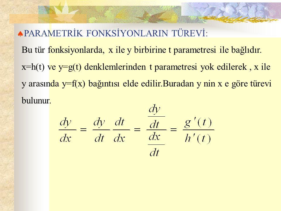  PARAMETRİK FONKSİYONLARIN TÜREVİ: Bu tür fonksiyonlarda, x ile y birbirine t parametresi ile bağlıdır. x=h(t) ve y=g(t) denklemlerinden t parametres