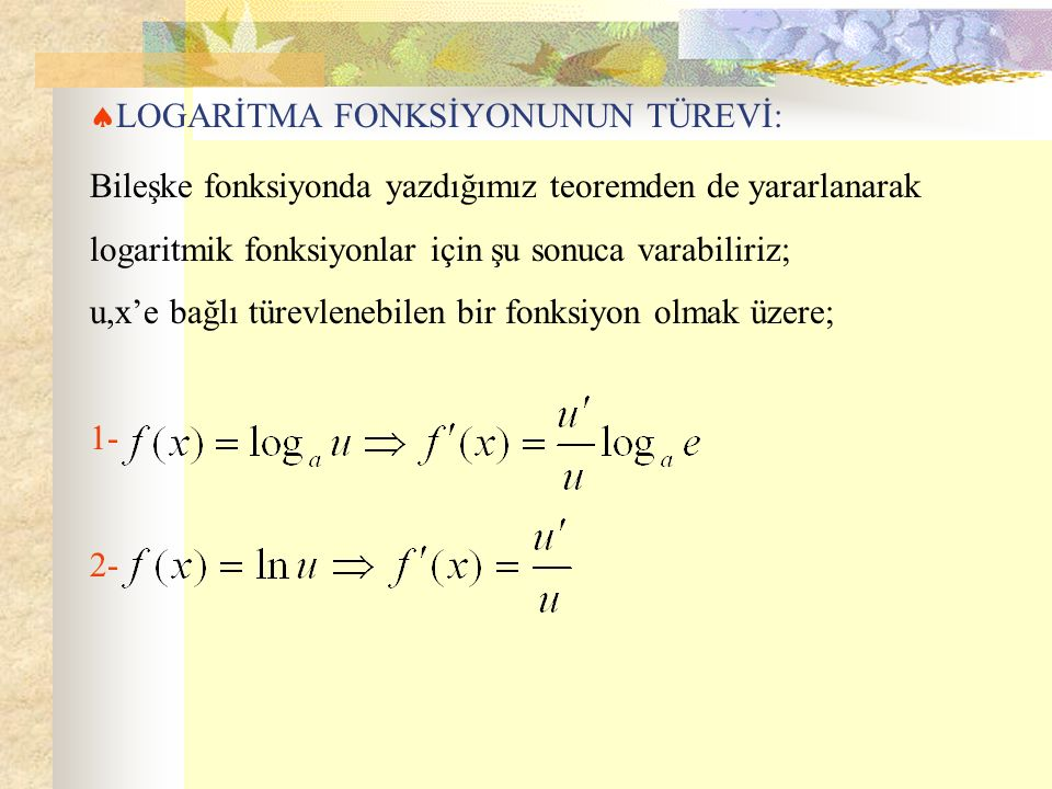  LOGARİTMA FONKSİYONUNUN TÜREVİ: Bileşke fonksiyonda yazdığımız teoremden de yararlanarak logaritmik fonksiyonlar için şu sonuca varabiliriz; u,x'e bağlı türevlenebilen bir fonksiyon olmak üzere; 1- 2-