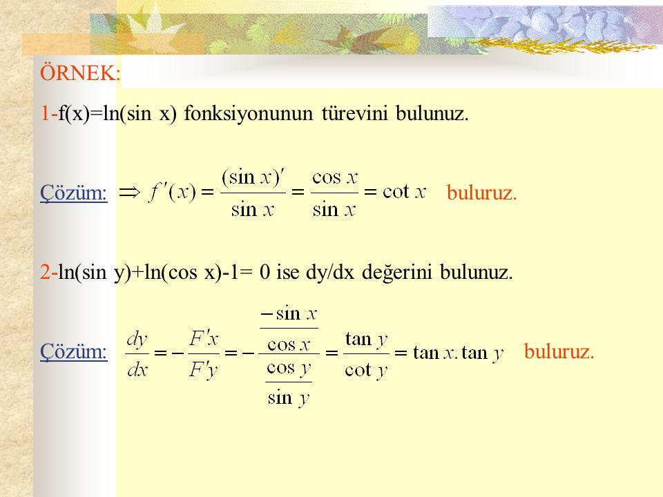 ÖRNEK: 1-f(x)=ln(sin x) fonksiyonunun türevini bulunuz. Çözüm: buluruz. 2-ln(sin y)+ln(cos x)-1= 0 ise dy  dx değerini bulunuz. Çözüm: buluruz.