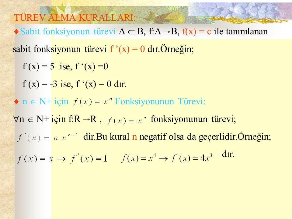 TÜREV ALMA KURALLARI:  Sabit fonksiyonun türevi:A  B, f:A B, f(x) = c ile tanımlanan sabit fonksiyonun türevi f '(x) = 0 dır.Örneğin; f (x) = 5 ise, f '(x) =0 f (x) = -3 ise, f '(x) = 0 dır.