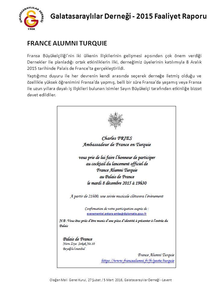 Olağan Mali Genel Kurul, 27 Şubat / 5 Mart 2016, Galatasaraylılar Derneği - Levent FRANCE ALUMNI TURQUIE Fransa Büyükelçiliği'nin iki ülkenin ilişkilerinin gelişmesi açısından çok önem verdiği Dernekler ile planladığı ortak etkinliklerin ilki, derneğimiz üyelerinin katılımıyla 8 Aralık 2015 tarihinde Palais de France'ta gerçekleştirildi.