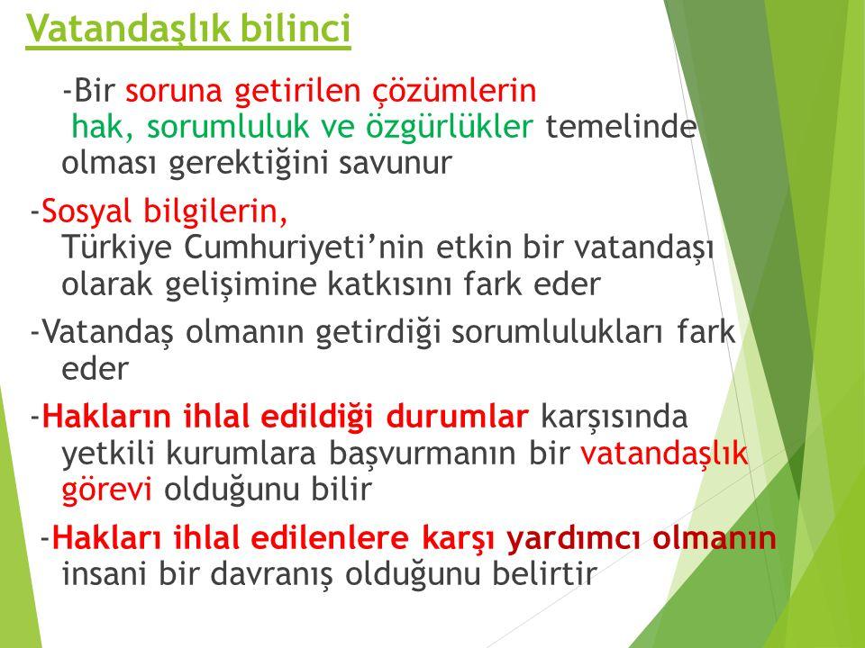 Vatandaşlık bilinci -Bir soruna getirilen çözümlerin hak, sorumluluk ve özgürlükler temelinde olması gerektiğini savunur -Sosyal bilgilerin, Türkiye Cumhuriyeti'nin etkin bir vatandaşı olarak gelişimine katkısını fark eder -Vatandaş olmanın getirdiği sorumlulukları fark eder -Hakların ihlal edildiği durumlar karşısında yetkili kurumlara başvurmanın bir vatandaşlık görevi olduğunu bilir -Hakları ihlal edilenlere karşı yardımcı olmanın insani bir davranış olduğunu belirtir