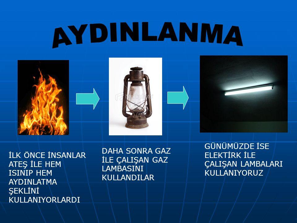 İLK ÖNCE İNSANLAR ATEŞ İLE HEM ISINIP HEM AYDINLATMA ŞEKLİNİ KULLANIYORLARDI DAHA SONRA GAZ İLE ÇALIŞAN GAZ LAMBASINI KULLANDILAR GÜNÜMÜZDE İSE ELEKTİ