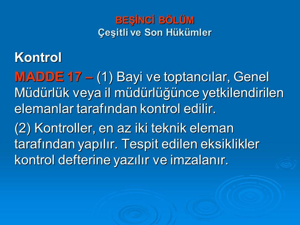 BEŞİNCİ BÖLÜM Çeşitli ve Son Hükümler BEŞİNCİ BÖLÜM Çeşitli ve Son Hükümler Kontrol MADDE 17 – (1) Bayi ve toptancılar, Genel Müdürlük veya il müdürlü