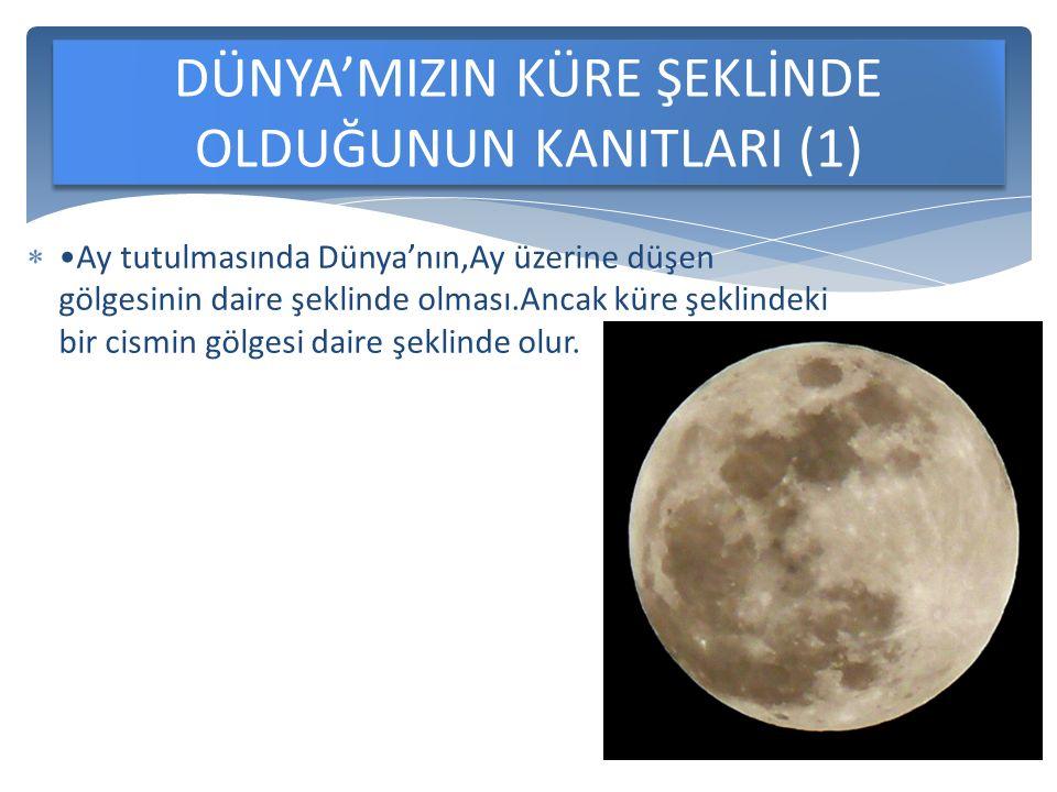  Ay tutulmasında Dünya'nın,Ay üzerine düşen gölgesinin daire şeklinde olması.Ancak küre şeklindeki bir cismin gölgesi daire şeklinde olur.