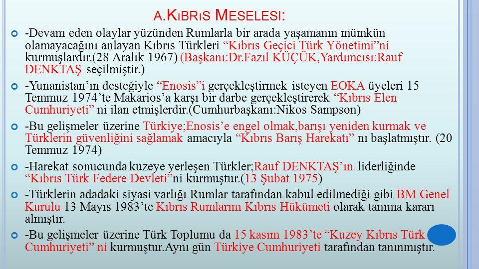 A.K ıBRıS M ESELESI : -Devam eden olaylar yüzünden Rumlarla bir arada yaşamanın mümkün olamayacağını anlayan Kıbrıs Türkleri Kıbrıs Geçici Türk Yönetimi ni kurmuşlardır.(28 Aralık 1967) (Başkanı:Dr.Fazıl KÜÇÜK,Yardımcısı:Rauf DENKTAŞ seçilmiştir.) -Yunanistan'ın desteğiyle Enosis i gerçekleştirmek isteyen EOKA üyeleri 15 Temmuz 1974'te Makarios'a karşı bir darbe gerçekleştirerek Kıbrıs Elen Cumhuriyeti ni ilan etmişlerdir.(Cumhurbaşkanı:Nikos Sampson) -Bu gelişmeler üzerine Türkiye;Enosis'e engel olmak,barışı yeniden kurmak ve Türklerin güvenliğini sağlamak amacıyla Kıbrıs Barış Harekatı nı başlatmıştır.
