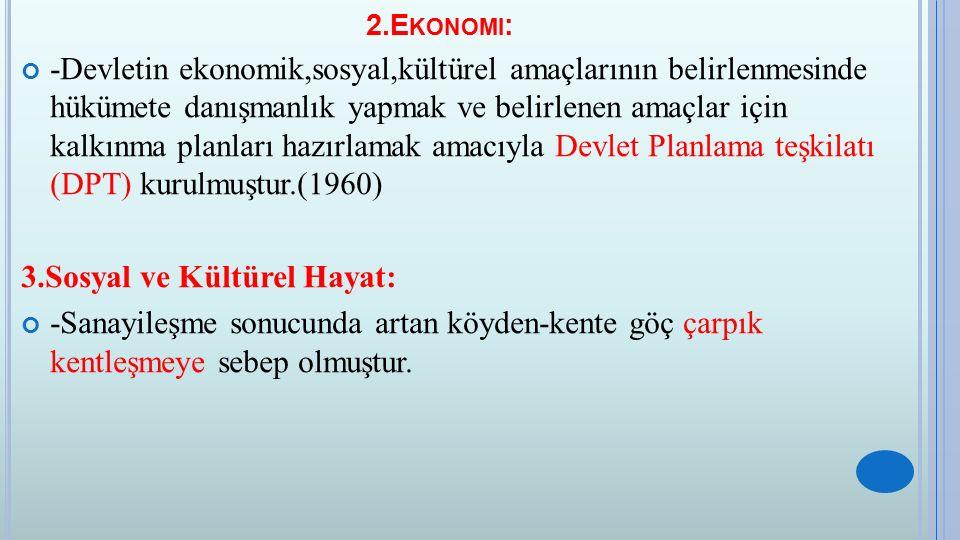 2.E KONOMI : -Devletin ekonomik,sosyal,kültürel amaçlarının belirlenmesinde hükümete danışmanlık yapmak ve belirlenen amaçlar için kalkınma planları hazırlamak amacıyla Devlet Planlama teşkilatı (DPT) kurulmuştur.(1960) 3.Sosyal ve Kültürel Hayat: -Sanayileşme sonucunda artan köyden-kente göç çarpık kentleşmeye sebep olmuştur.
