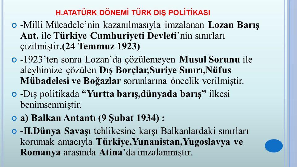 H.ATATÜRK DÖNEMİ TÜRK DIŞ POLİTİKASI b) Montrö Boğazlar Sözleşmesi (20 Temmuz 1936): -Türkiye boğazların her iki yakasının silahsızlandırılması ve yönetiminin uluslar arası bir komisyona bırakılmasını kabul etmek zorunda kaldığı için Boğazlar Sorunu Lozan'da aleyhimize çözümlenmiştir.