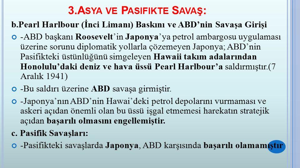 3.A SYA VE P ASIFIKTE S AVAŞ : b.Pearl Harlbour (İnci Limanı) Baskını ve ABD'nin Savaşa Girişi -ABD başkanı Roosevelt'in Japonya'ya petrol ambargosu uygulaması üzerine sorunu diplomatik yollarla çözemeyen Japonya; ABD'nin Pasifikteki üstünlüğünü simgeleyen Hawaii takım adalarından Honolulu'daki deniz ve hava üssü Pearl Harlbour'a saldırmıştır.(7 Aralık 1941) -Bu saldırı üzerine ABD savaşa girmiştir.