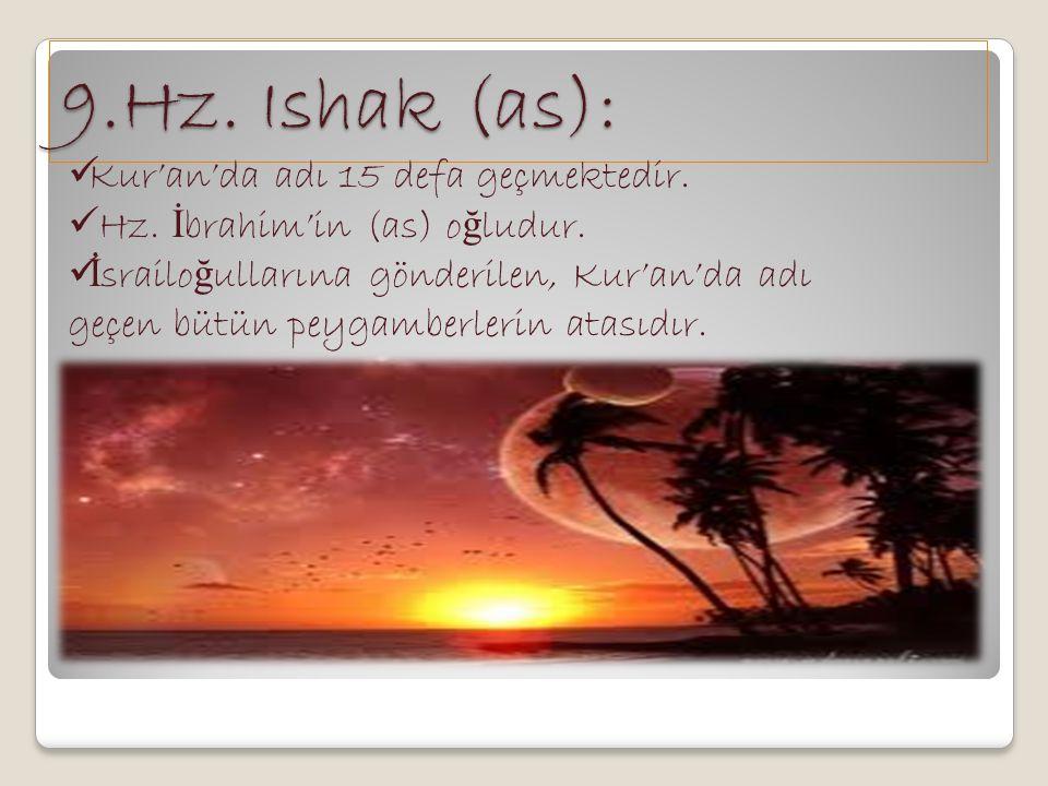 9.Hz. Ishak (as): Kur'an'da adı 15 defa geçmektedir. Hz. İ brahim'in (as) o ğ ludur. İ srailo ğ ullarına gönderilen, Kur'an'da adı geçen bütün peygamb