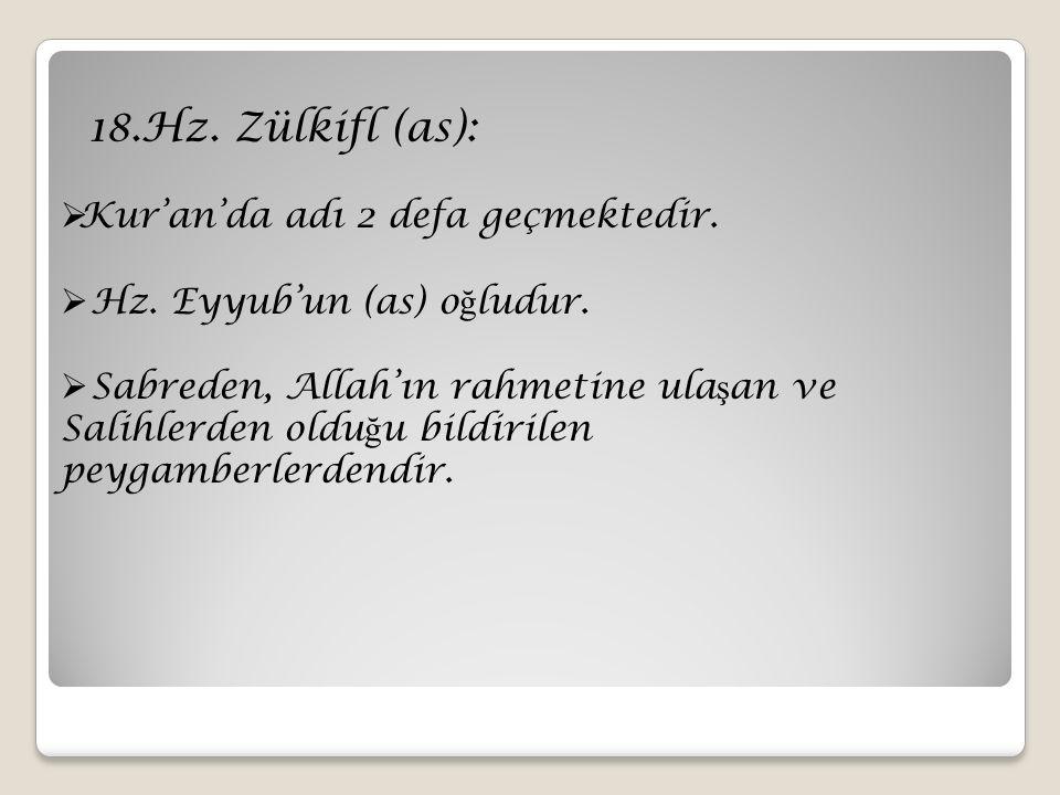 18.Hz. Zülkifl (as):  Kur'an'da adı 2 defa geçmektedir.  Hz. Eyyub'un (as) o ğ ludur.  Sabreden, Allah'ın rahmetine ula ş an ve Salihlerden oldu ğ