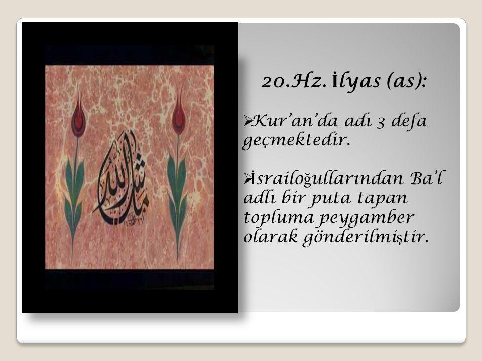 20.Hz. İ lyas (as):  Kur'an'da adı 3 defa geçmektedir.  İ srailo ğ ullarından Ba'l adlı bir puta tapan topluma peygamber olarak gönderilmi ş tir.