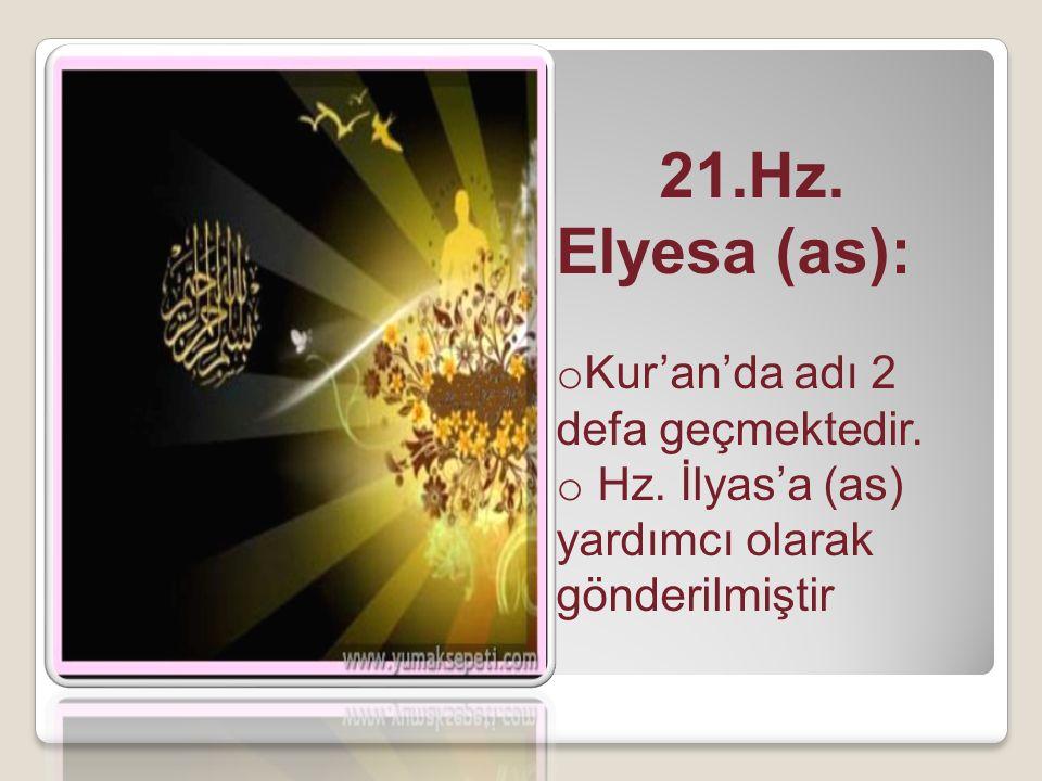 21.Hz. Elyesa (as): o Kur'an'da adı 2 defa geçmektedir. o Hz. İlyas'a (as) yardımcı olarak gönderilmiştir