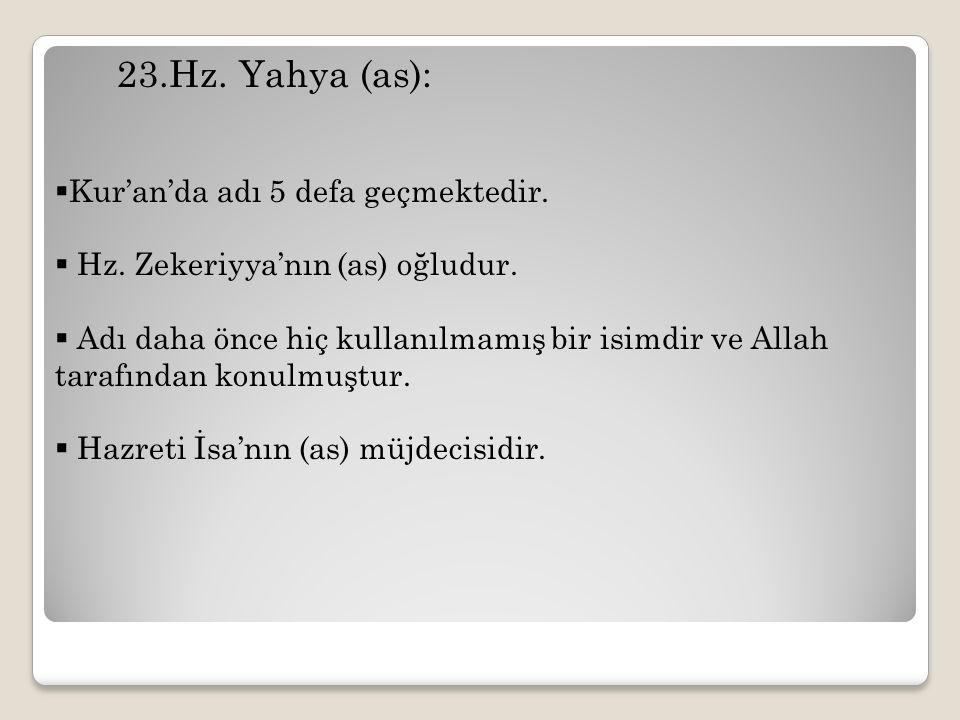 23.Hz. Yahya (as):  Kur'an'da adı 5 defa geçmektedir.  Hz. Zekeriyya'nın (as) oğludur.  Adı daha önce hiç kullanılmamış bir isimdir ve Allah tarafı