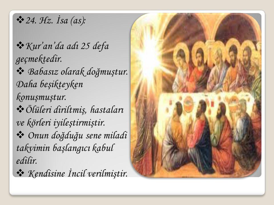  24. Hz. İsa (as):  Kur'an'da adı 25 defa geçmektedir.  Babasız olarak doğmuştur. Daha beşikteyken konuşmuştur.  Ölüleri diriltmiş, hastaları ve k