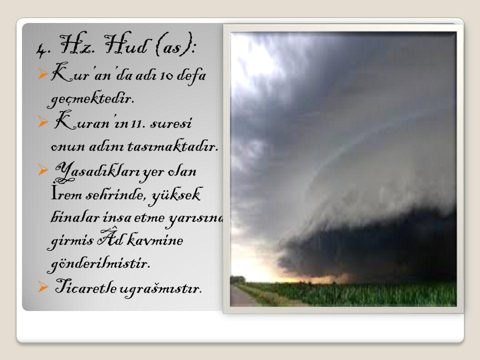 4. Hz. Hud (as):  Kur'an'da adı 10 defa geçmektedir.  Kuran'ın 11. suresi onun adını tasımaktadır.  Yasadıkları yer olan İ rem sehrinde, yüksek bin