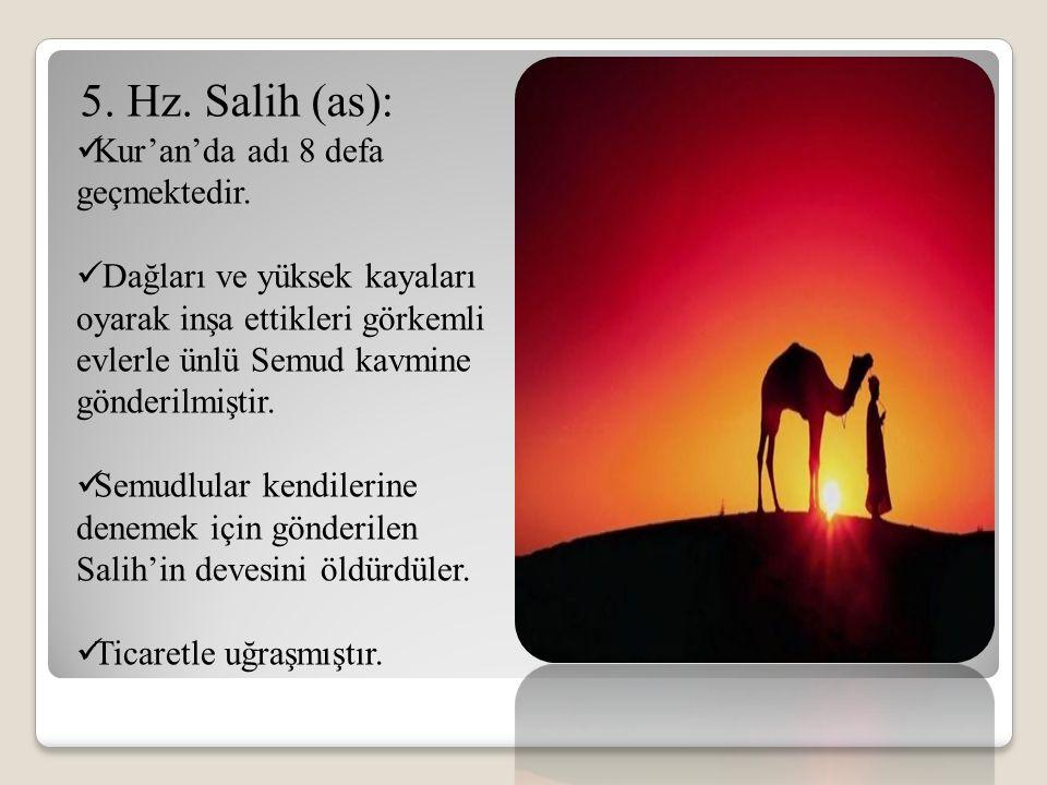5. Hz. Salih (as): Kur'an'da adı 8 defa geçmektedir. Dağları ve yüksek kayaları oyarak inşa ettikleri görkemli evlerle ünlü Semud kavmine gönderilmişt
