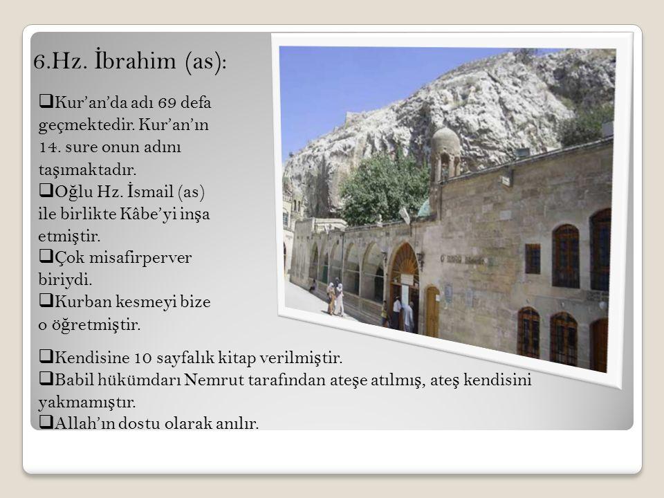 6.Hz. İ brahim (as):  Kur'an'da adı 69 defa geçmektedir. Kur'an'ın 14. sure onun adını ta ş ımaktadır.  O ğ lu Hz. İ smail (as) ile birlikte Kâbe'yi