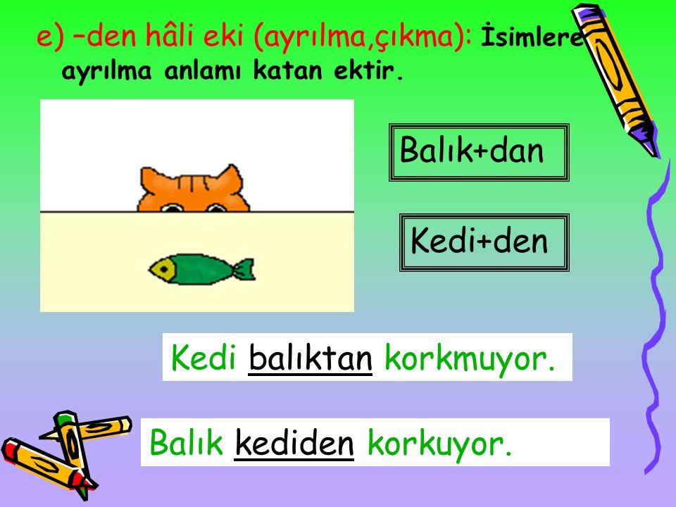 d) –de,-da hâli eki (bulunma): İsimlere bulunma anlamı katan ektir Balık+da Kedinin eli balıkta duruyor. Kedinin gözleri balıkta kalmış.