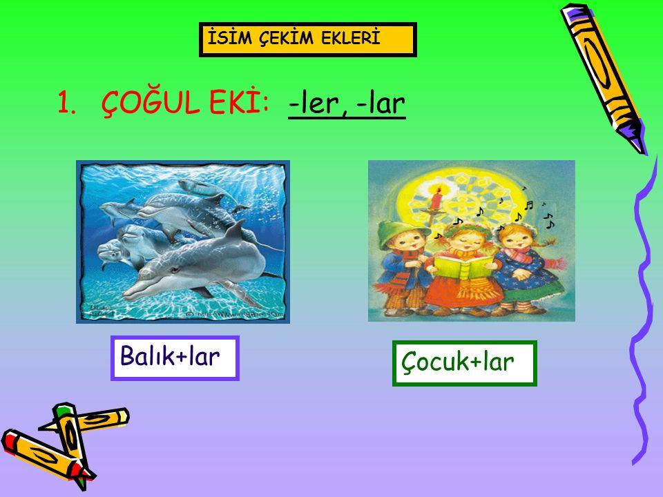 1.ÇOĞUL EKİ: -ler, -lar İSİM ÇEKİM EKLERİ Balık+lar Çocuk+lar