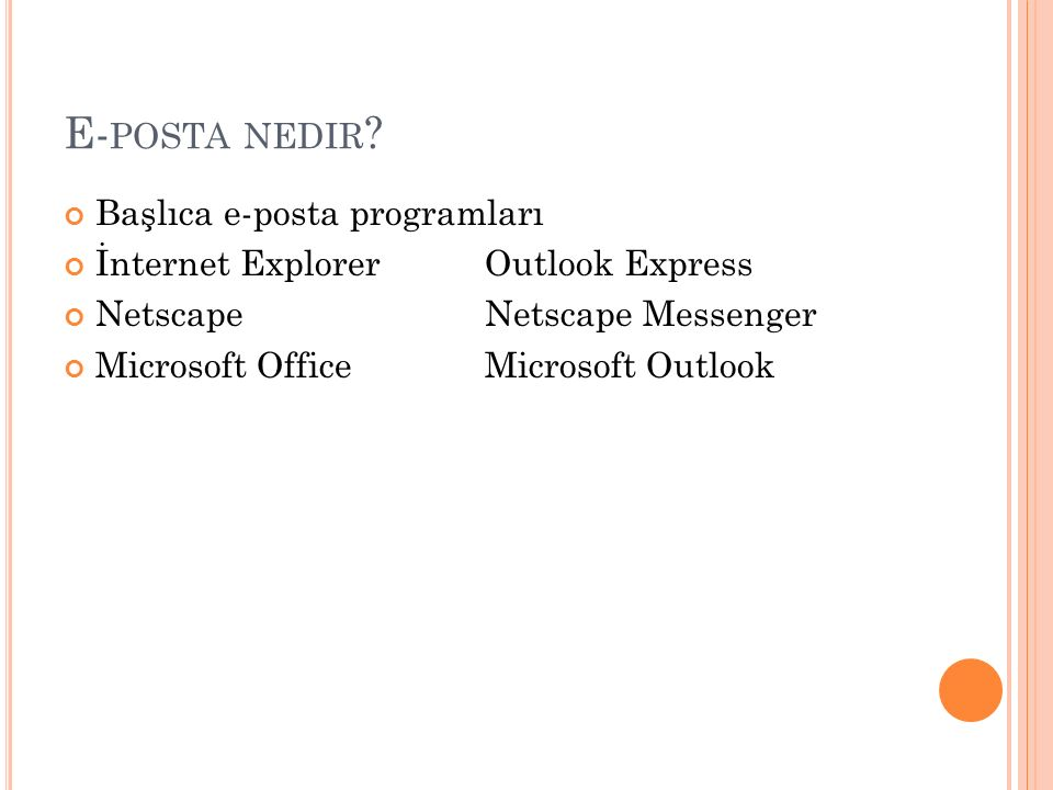 E- POSTA NEDIR ? Başlıca e-posta programları İnternet Explorer Outlook Express NetscapeNetscape Messenger Microsoft OfficeMicrosoft Outlook