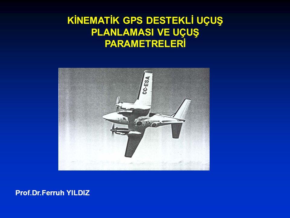 Prof.Dr.Ferruh YILDIZ KİNEMATİK GPS DESTEKLİ UÇUŞ PLANLAMASI VE UÇUŞ PARAMETRELERİ