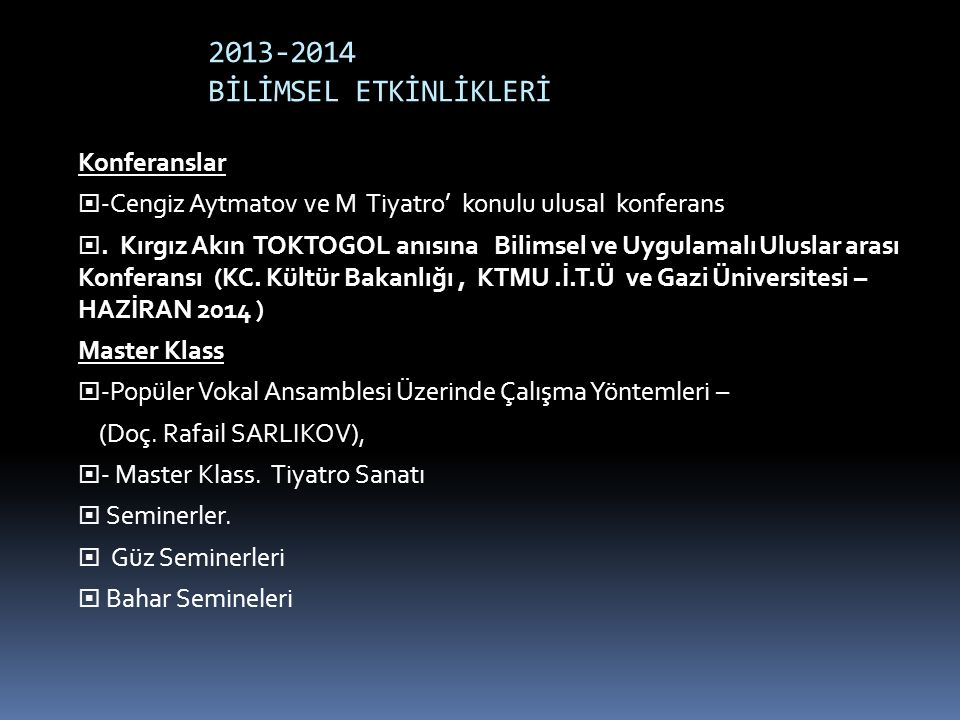 2013-2014 BİLİMSEL ETKİNLİKLERİ Konferanslar  -Cengiz Aytmatov ve M Tiyatro' konulu ulusal konferans . Kırgız Akın TOKTOGOL anısına Bilimsel ve Uygu