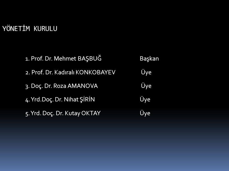 YÖNETİM KURULU 1. Prof. Dr. Mehmet BAŞBUĞBaşkan 2. Prof. Dr. Kadıralı KONKOBAYEV Üye 3. Doç. Dr. Roza AMANOVA Üye 4. Yrd.Doç. Dr. Nihat ŞİRİN Üye 5. Y