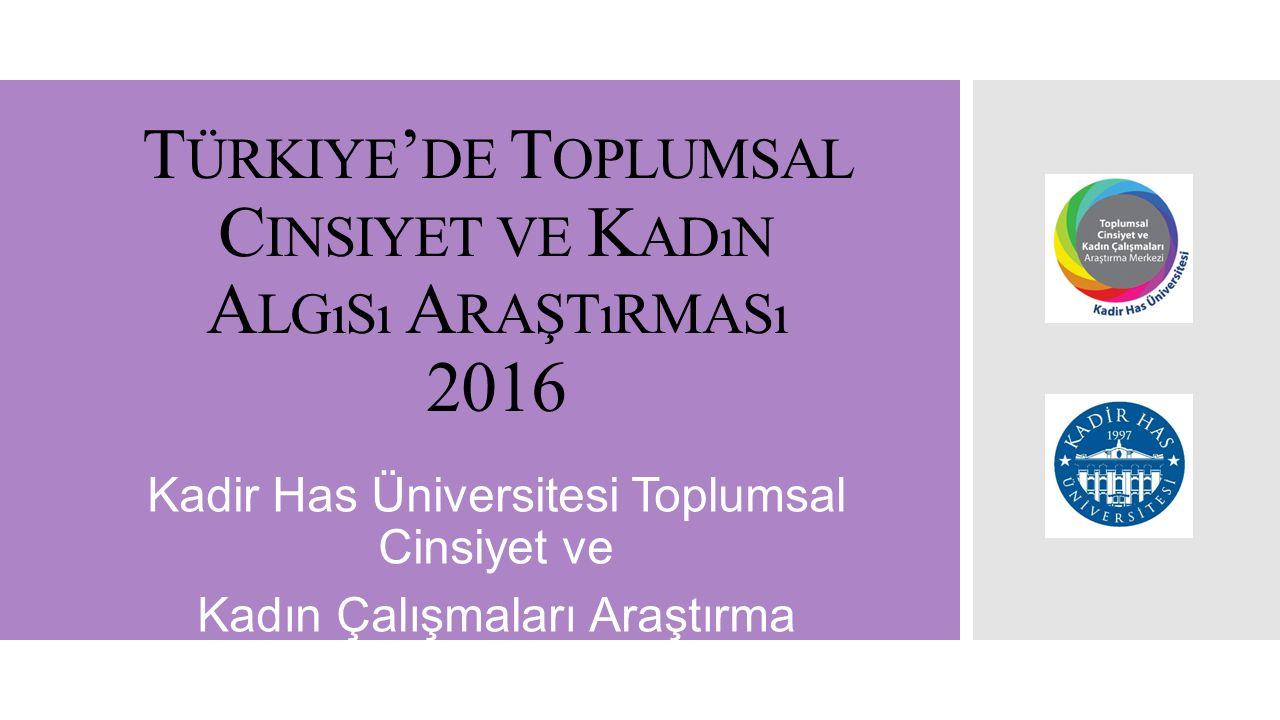 T ÜRKIYE ' DE T OPLUMSAL C INSIYET VE K ADıN A LGıSı A RAŞTıRMASı 2016 Kadir Has Üniversitesi Toplumsal Cinsiyet ve Kadın Çalışmaları Araştırma Merkez