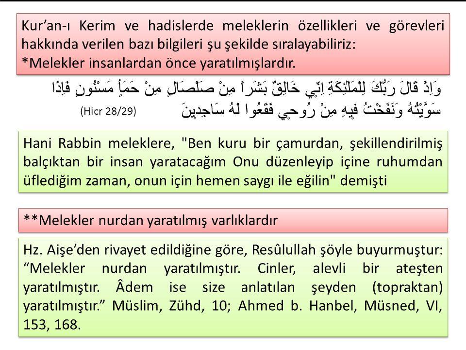 Kur'an-ı Kerim ve hadislerde meleklerin özellikleri ve görevleri hakkında verilen bazı bilgileri şu şekilde sıralayabiliriz: *Melekler insanlardan önc