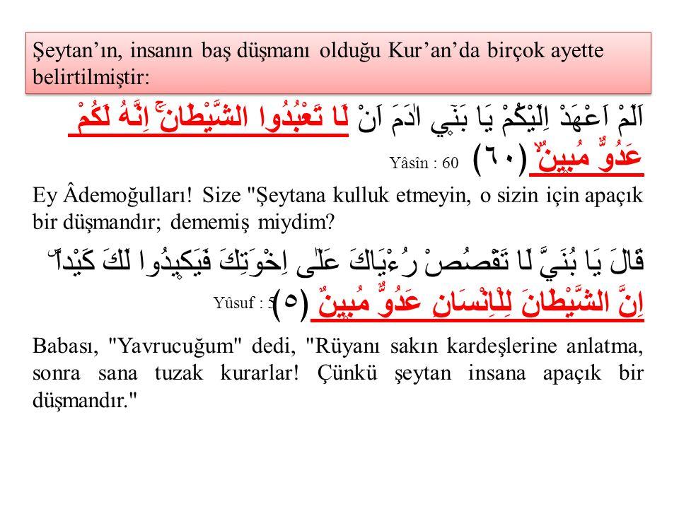 Şeytan'ın, insanın baş düşmanı olduğu Kur'an'da birçok ayette belirtilmiştir: اَلَمْ اَعْهَدْ اِلَيْكُمْ يَا بَن۪ٓي اٰدَمَ اَنْ لَا تَعْبُدُوا الشَّيْ