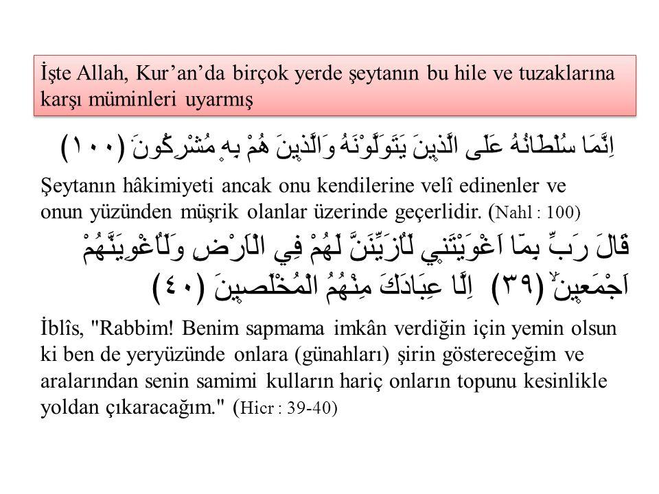 İşte Allah, Kur'an'da birçok yerde şeytanın bu hile ve tuzaklarına karşı müminleri uyarmış اِنَّمَا سُلْطَانُهُ عَلَى الَّذ۪ينَ يَتَوَلَّوْنَهُ وَالَّ