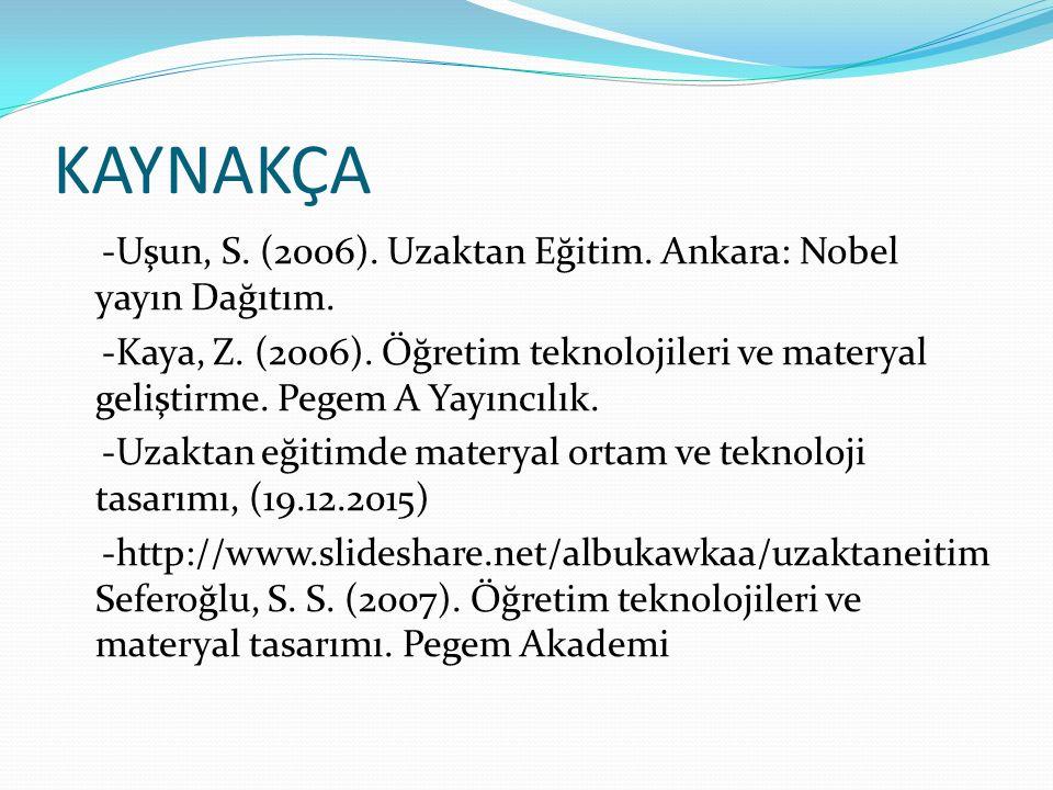 KAYNAKÇA -Uşun, S. (2006). Uzaktan Eğitim. Ankara: Nobel yayın Dağıtım. -Kaya, Z. (2006). Öğretim teknolojileri ve materyal geliştirme. Pegem A Yayınc