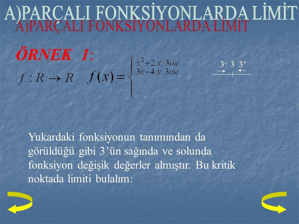 ÖRNEK 1: 3 - 3 3 + Yukardaki fonksiyonun tanımından da görüldüğü gibi 3'ün sağında ve solunda fonksiyon değişik değerler almıştır.