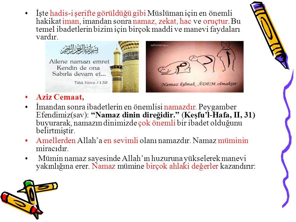 İşte hadis-i şerifte görüldüğü gibi Müslüman için en önemli hakikat iman, imandan sonra namaz, zekat, hac ve oruçtur. Bu temel ibadetlerin bizim için