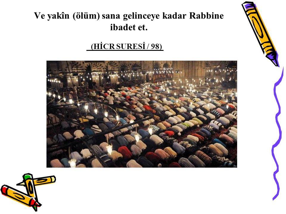 Ve yakîn (ölüm) sana gelinceye kadar Rabbine ibadet et. (HİCR SURESİ / 98)