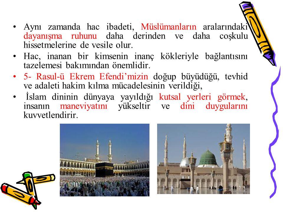 Aynı zamanda hac ibadeti, Müslümanların aralarındaki dayanışma ruhunu daha derinden ve daha coşkulu hissetmelerine de vesile olur. Hac, inanan bir kim