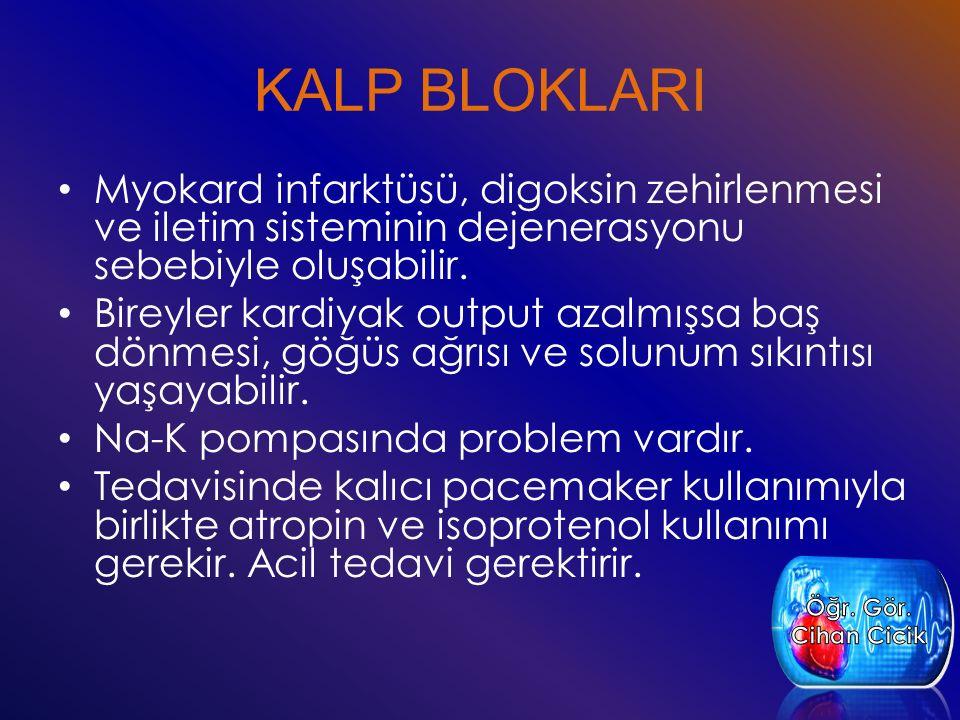 KALP BLOKLARI Myokard infarktüsü, digoksin zehirlenmesi ve iletim sisteminin dejenerasyonu sebebiyle oluşabilir. Bireyler kardiyak output azalmışsa ba