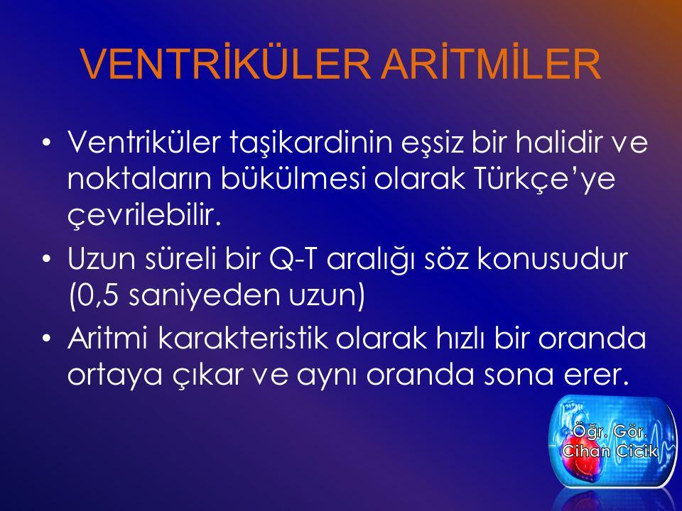 VENTRİKÜLER ARİTMİLER Ventriküler taşikardinin eşsiz bir halidir ve noktaların bükülmesi olarak Türkçe'ye çevrilebilir. Uzun süreli bir Q-T aralığı sö