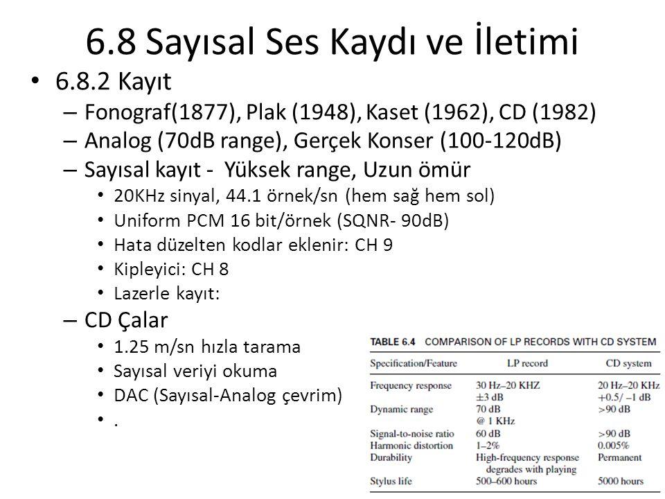 6.8.2 Kayıt – Fonograf(1877), Plak (1948), Kaset (1962), CD (1982) – Analog (70dB range), Gerçek Konser (100-120dB) – Sayısal kayıt - Yüksek range, Uzun ömür 20KHz sinyal, 44.1 örnek/sn (hem sağ hem sol) Uniform PCM 16 bit/örnek (SQNR- 90dB) Hata düzelten kodlar eklenir: CH 9 Kipleyici: CH 8 Lazerle kayıt: – CD Çalar 1.25 m/sn hızla tarama Sayısal veriyi okuma DAC (Sayısal-Analog çevrim).