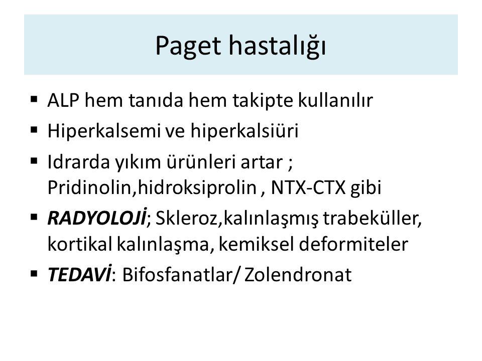 Paget hastalığı  ALP hem tanıda hem takipte kullanılır  Hiperkalsemi ve hiperkalsiüri  Idrarda yıkım ürünleri artar ; Pridinolin,hidroksiprolin, NT