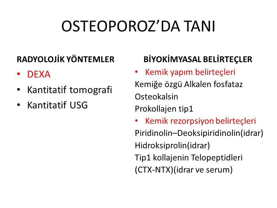 OSTEOPOROZ'DA TANI RADYOLOJİK YÖNTEMLER DEXA Kantitatif tomografi Kantitatif USG BİYOKİMYASAL BELİRTEÇLER Kemik yapım belirteçleri Kemiğe özgü Alkalen